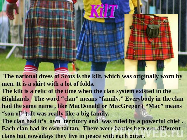 "The national dress of Scots is the kilt, which was originally worn by men. It is a skirt with a lot of folds. The kilt is a relic of the time when the clan system existed in the Highlands. The word ""clan"" means ""family."" Everybody in the clan had th…"