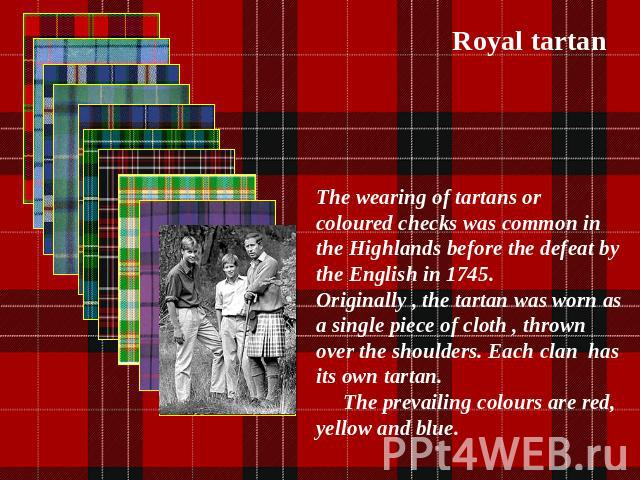 Royal tartan The wearing of tartans or coloured checks was common in the Highlands before the defeat by the English in 1745. Originally , the tartan was worn as a single piece of cloth , thrown over the shoulders. Each clan has its own tartan. The p…