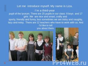 Let me introduce myself. My name is Liza. I`m a third-yearpupil of the lyceum. T
