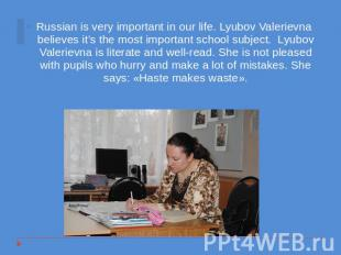 Russian is very important in our life. Lyubov Valerievna believes it's the most
