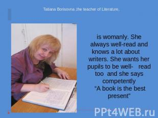 Tatiana Borisovna ,the teacher of Literature, is womanly. She always well-read a