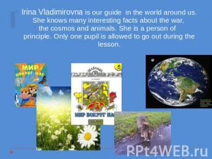 Irina Vladimirovna is our guide in the world around us. She knows many interesti