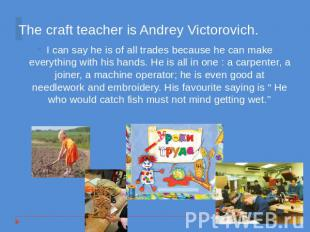 The craft teacher is Andrey Victorovich. I can say he is of all trades because h