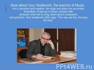 Now about Yury Vasilievich, the teacher of Music. He is sensitive and creative.