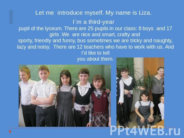 Let me introduce myself. My name is Liza. I`m a third-yearpupil of the lyceum. There are 25 pupils in our class: 8 boys and 17 girls .We are nice and smart, crafty and sporty, friendly and funny, bus sometimes we are tricky and naughty, lazy and noi…