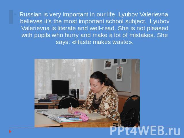 Russian is very important in our life. Lyubov Valerievna believes it's the most important school subject. Lyubov Valerievna is literate and well-read. She is not pleased with pupils who hurry and make a lot of mistakes. She says: «Haste makes waste».