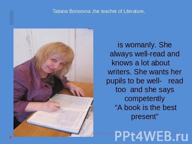 "Tatiana Borisovna ,the teacher of Literature, is womanly. She always well-read and knows a lot about writers. She wants her pupils to be well- read too and she says competently ""A book is the best present"""