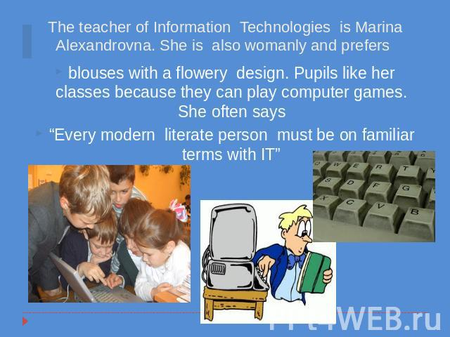 "blouses with a flowery design. Pupils like her classes because they can play computer games. She often says""Every modern literate person must be on familiar terms with IT"""