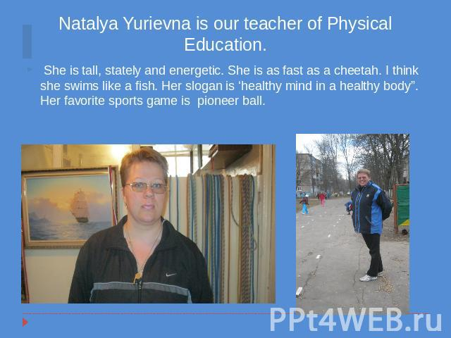 "Natalya Yurievna is our teacher of Physical Education. She is tall, stately and energetic. She is as fast as a cheetah. I think she swims like a fish. Her slogan is 'healthy mind in a healthy body"". Her favorite sports game is pioneer ball."
