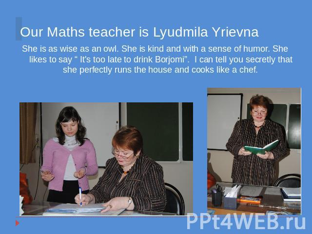 "Our Maths teacher is Lyudmila Yrievna She is as wise as an owl. She is kind and with a sense of humor. She likes to say "" It's too late to drink Borjomi"". I can tell you secretly that she perfectly runs the house and cooks like a chef."