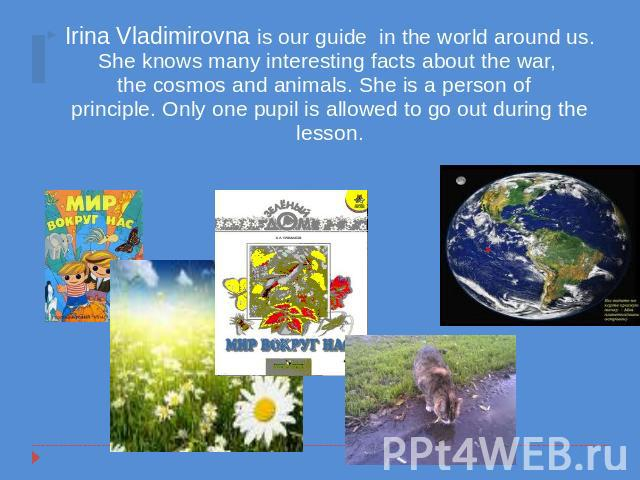 Irina Vladimirovna is our guide in the world around us. She knows many interesting facts about the war, the cosmos and animals. She is a person of principle. Only one pupil is allowed to go out during the lesson.