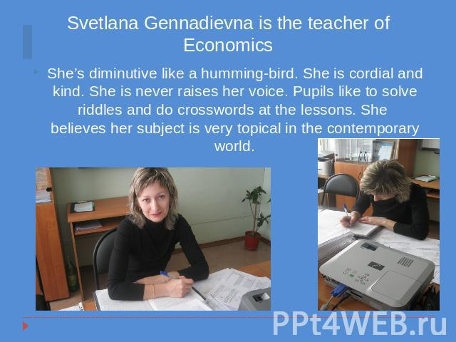 Svetlana Gennadievna is the teacher of Economics She's diminutive like a humming-bird. She is cordial and kind. She is never raises her voice. Pupils like to solve riddles and do crosswords at the lessons. She believes her subject is very topical in…