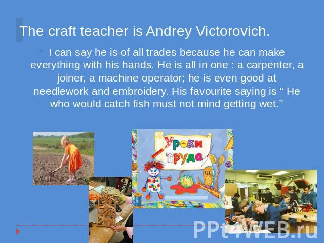 The craft teacher is Andrey Victorovich. I can say he is of all trades because he can make everything with his hands. He is all in one : a carpenter, a joiner, a machine operator; he is even good at needlework and embroidery. His favourite saying is…