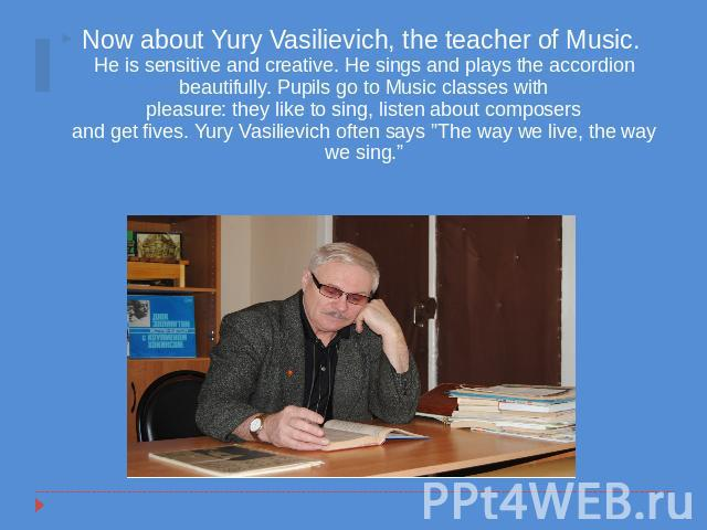 Now about Yury Vasilievich, the teacher of Music. He is sensitive and creative. He sings and plays the accordion beautifully. Pupils go to Music classes withpleasure: they like to sing, listen about composersand get fives. Yury Vasilievich often say…