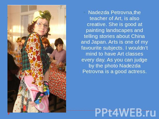 Nadezda Petrovna,the teacher of Art, is also creative. She is good at painting landscapes and telling stories about China and Japan. Arts is one of my favourite subjects. I wouldn't mind to have Art classes every day. As you can judge by the photo N…