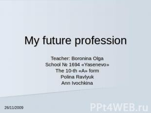My future profession Teacher: Boronina OlgaSchool № 1694 «Yasenevo»The 10-th «А»