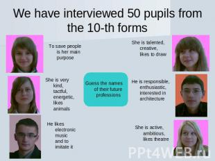 We have interviewed 50 pupils from the 10-th forms To save people is her main pu