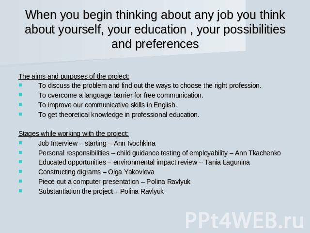 When you begin thinking about any job you think about yourself, your education , your possibilities and preferences The aims and purposes of the project:To discuss the problem and find out the ways to choose the right profession.To overcome a langua…