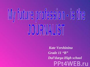 "My future profession - is the Journalist Kate Vershinina Grade 11 ""B""Dul'durga H"