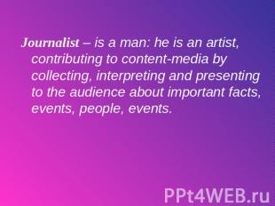 Journalist – is a man: he is an artist, contributing to content-media by collect
