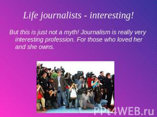 Life journalists - interesting! But this is just not a myth! Journalism is reall