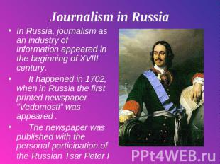 Journalism in Russia In Russia, journalism as an industry of information appeare