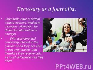Necessary as a journalist. Journalists have a certain embarrassment, talking to