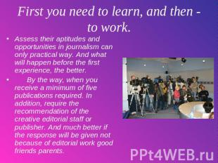 First you need to learn, and then - to work. Assess their aptitudes and opportun