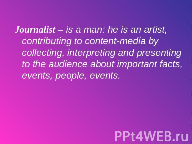 Journalist – is a man: he is an artist, contributing to content-media by collecting, interpreting and presenting to the audience about important facts, events, people, events.