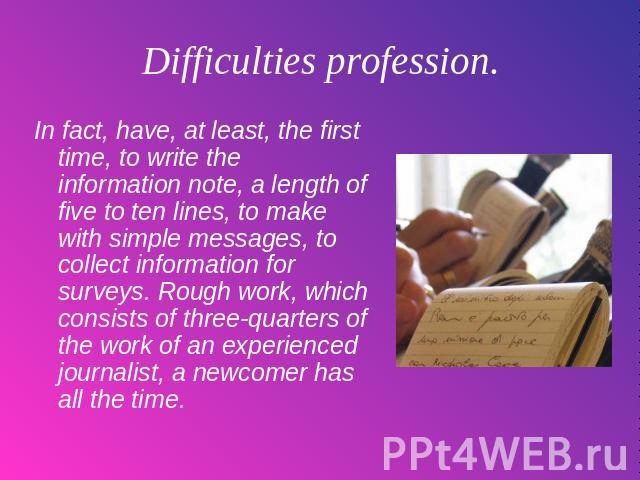 Difficulties profession. In fact, have, at least, the first time, to write the information note, a length of five to ten lines, to make with simple messages, to collect information for surveys. Rough work, which consists of three-quarters of the wor…