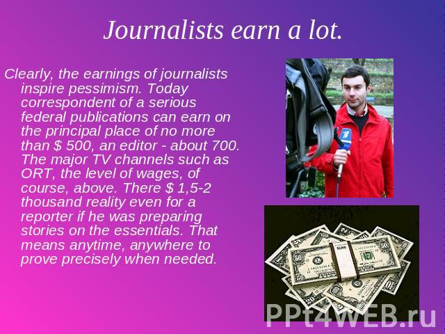 Journalists earn a lot. Clearly, the earnings of journalists inspire pessimism. Today correspondent of a serious federal publications can earn on the principal place of no more than $ 500, an editor - about 700. The major TV channels such as ORT, th…