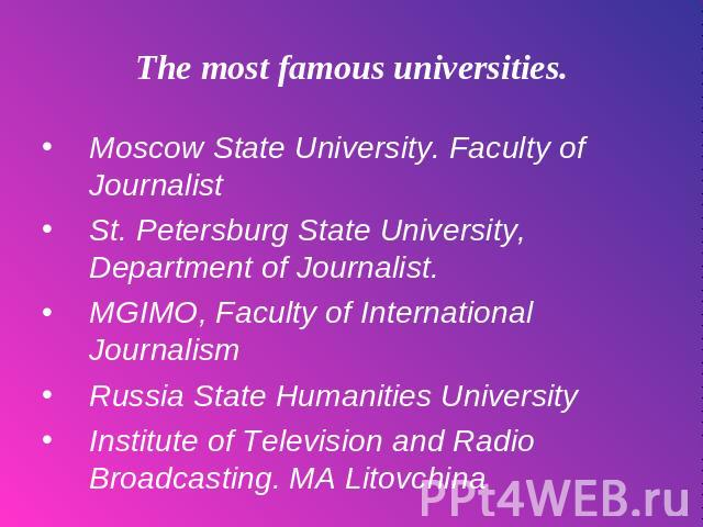 The most famous universities. Moscow State University. Faculty of Journalist St. Petersburg State University, Department of Journalist. MGIMO, Faculty of International Journalism Russia State Humanities University Institute of Television and Radio B…