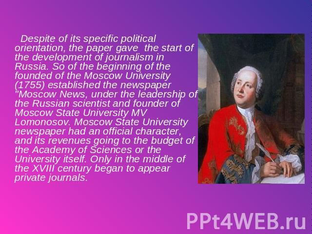 Despite of its specific political orientation, the paper gave the start of the development of journalism in Russia. So of the beginning of the founded of the Moscow University (1755) established the newspaper