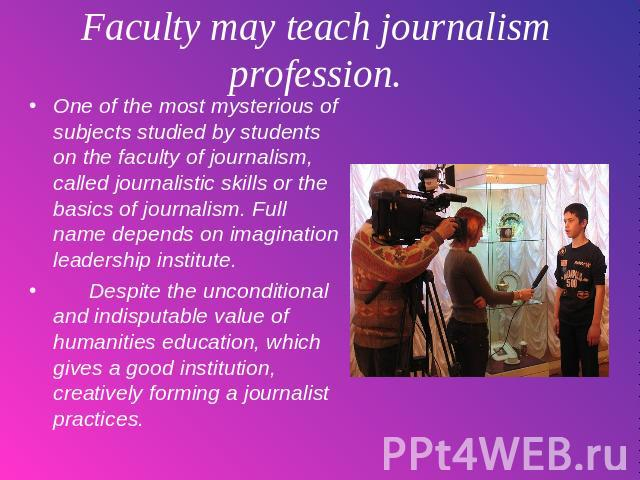 Faculty may teach journalism profession. One of the most mysterious of subjects studied by students on the faculty of journalism, called journalistic skills or the basics of journalism. Full name depends on imagination leadership institute. Despite …