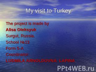 My visit to Turkey The project is made by Alisa OleksyukSurgut, Russia.School №1