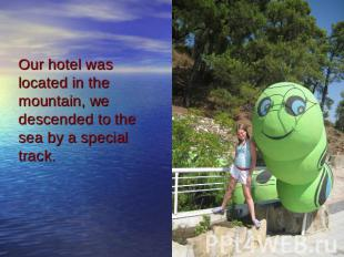 Our hotel was located in the mountain, we descended to the sea by a special trac