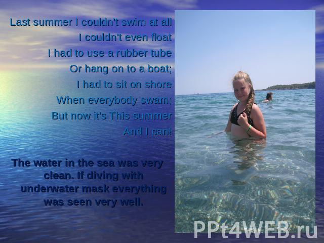 Last summer I couldn't swim at allI couldn't even floatI had to use a rubber tubeOr hang on to a boat;I had to sit on shoreWhen everybody swam;But now it's This summerAnd I can!The water in the sea was very clean. If diving with underwater mask ever…