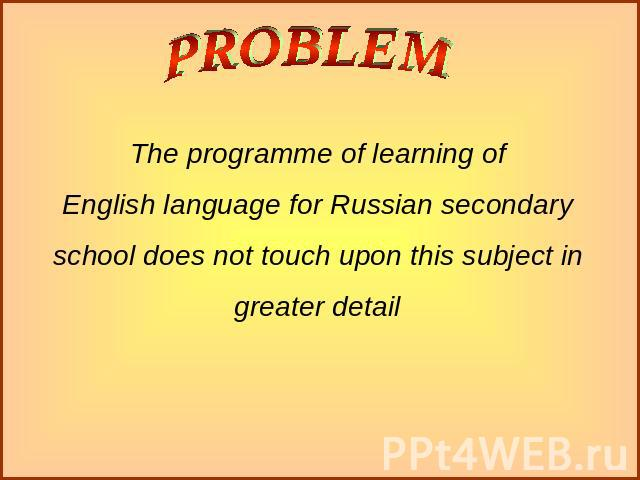 The programme of learning ofEnglish language for Russian secondary school does not touch upon this subject in greater detail
