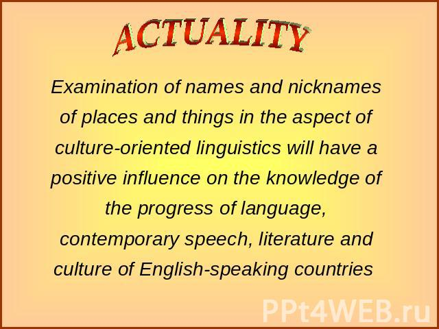 Examination of names and nicknames of places and things in the aspect of culture-oriented linguistics will have a positive influence on the knowledge of the progress of language, contemporary speech, literature and culture of English-speaking countries