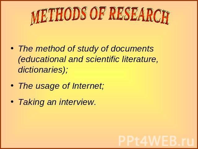 The method of study of documents (educational and scientific literature, dictionaries);The usage of Internet;Taking an interview.