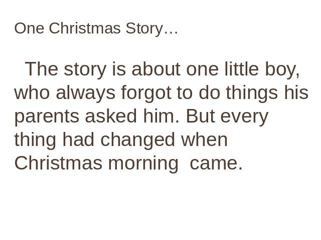 One Christmas Story… The story is about one little boy, who always forgot to do things his parents asked him. But every thing had changed when Christmas morning came.