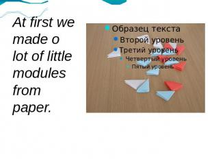At first we made o lot of little modules from paper.