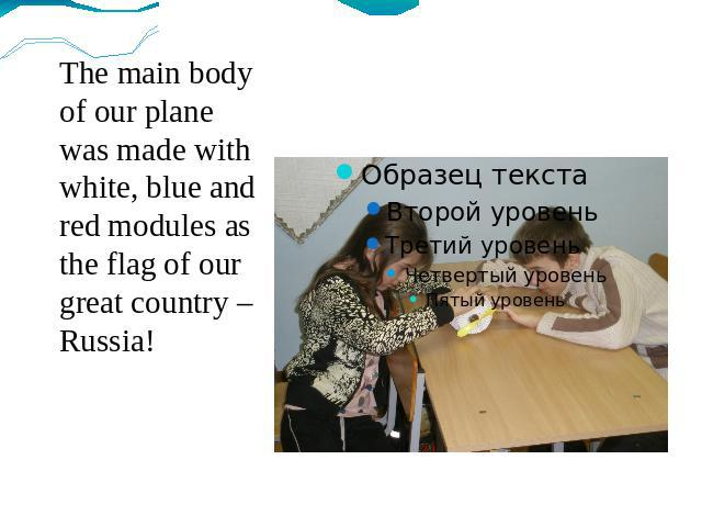 The main body of our plane was made with white, blue and red modules as the flag of our great country – Russia!