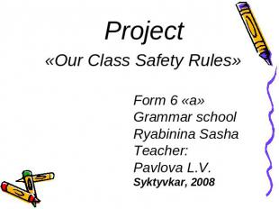 Project«Our Class Safety Rules» Form 6 «a» Grammar schoolRyabinina SashaTeacher: