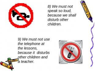 8) We must not speak so loud, because we shall disturb other children. 9) We mus