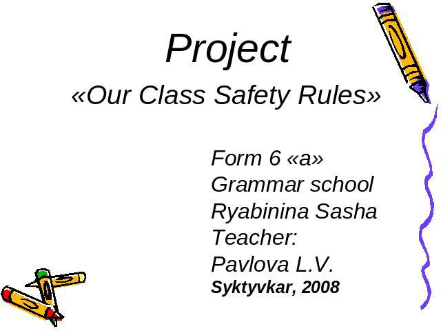 Project«Our Class Safety Rules» Form 6 «a» Grammar schoolRyabinina SashaTeacher:Pavlova L.V.Syktyvkar, 2008