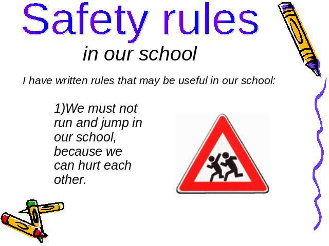 Safety rules in our school I have written rules that may be useful in our school: We must not run and jump in our school, because we can hurt each other.