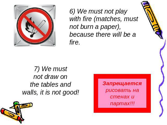 6) We must not play with fire (matches, must not burn a paper), because there will be a fire. 7) We mustnot draw onthe tables andwalls, it is not good! Запрещается рисовать на стенах и партах!!!