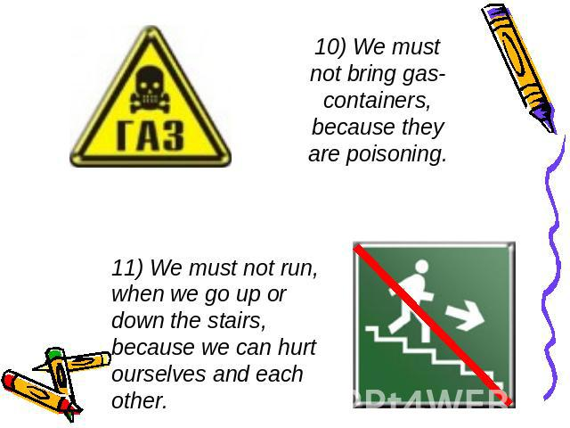 10) We must not bring gas-containers, because they are poisoning. 11) We must not run, when we go up or down the stairs, because we can hurt ourselves and each other.