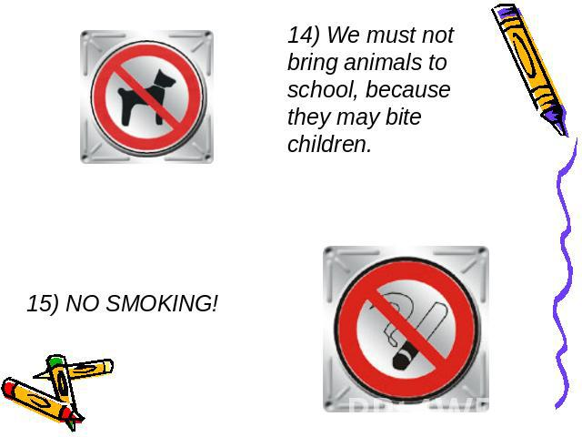 14) We must not bring animals to school, because they may bite children. 15) NO SMOKING!